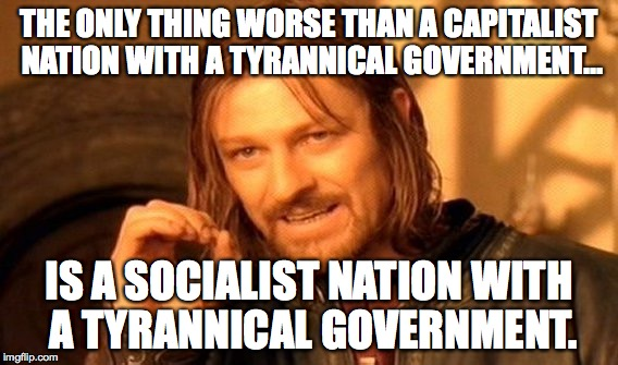 American Socialism... A Very Bad Idea. | THE ONLY THING WORSE THAN A CAPITALIST NATION WITH A TYRANNICAL GOVERNMENT... IS A SOCIALIST NATION WITH A TYRANNICAL GOVERNMENT. | image tagged in capitalism,socialism,america,bernie sanders,hillary clinton,jeb bush | made w/ Imgflip meme maker