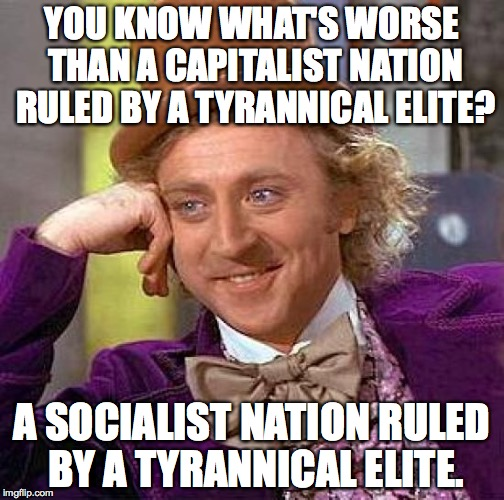 American Socialism is a very bad idea. | YOU KNOW WHAT'S WORSE THAN A CAPITALIST NATION RULED BY A TYRANNICAL ELITE? A SOCIALIST NATION RULED BY A TYRANNICAL ELITE. | image tagged in capitalism,socialism,bernie sanders,hillary clinton,jeb bush,america | made w/ Imgflip meme maker