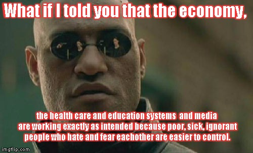 Matrix Morpheus Meme | What if I told you that the economy, the health care and education systems  and media are working exactly as intended because poor, sick, ig | image tagged in memes,matrix morpheus | made w/ Imgflip meme maker