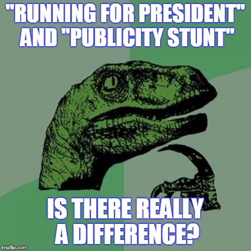 "Philosoraptor Meme | ""RUNNING FOR PRESIDENT"" AND ""PUBLICITY STUNT"" IS THERE REALLY A DIFFERENCE? 