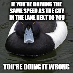 Angry Advice Mallard | IF YOU'RE DRIVING THE SAME SPEED AS THE GUY IN THE LANE NEXT TO YOU YOU'RE DOING IT WRONG | image tagged in angry advice mallard,AdviceAnimals | made w/ Imgflip meme maker