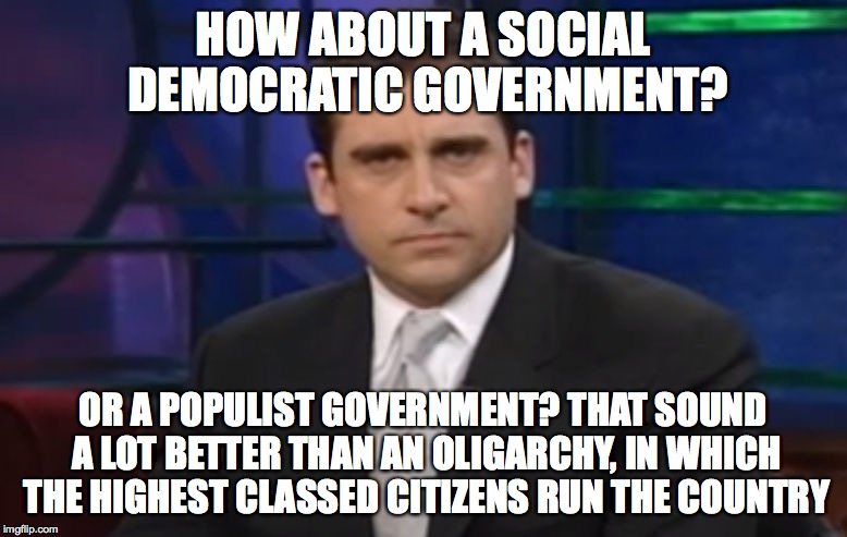 Politically Correct Carell | HOW ABOUT A SOCIAL DEMOCRATIC GOVERNMENT? OR A POPULIST GOVERNMENT? THAT SOUND A LOT BETTER THAN AN OLIGARCHY, IN WHICH THE HIGHEST CLASSED  | image tagged in politically correct carell | made w/ Imgflip meme maker