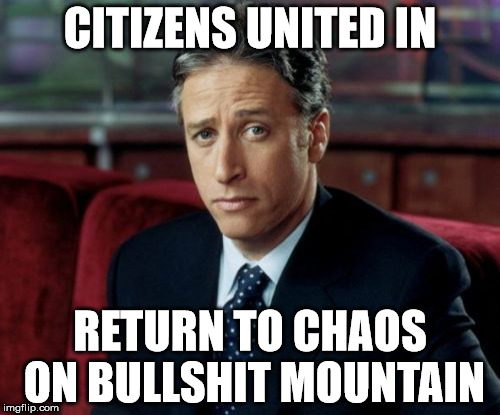 Jon Stewart Skeptical | CITIZENS UNITED IN RETURN TO CHAOS ON BULLSHIT MOUNTAIN | image tagged in memes,jon stewart skeptical | made w/ Imgflip meme maker