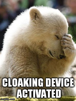Facepalm Bear | CLOAKING DEVICE ACTIVATED | image tagged in memes,facepalm bear | made w/ Imgflip meme maker