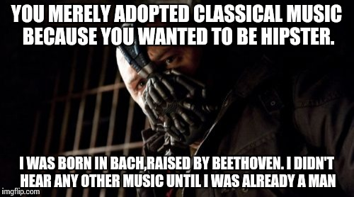 Permission Bane Meme | YOU MERELY ADOPTED CLASSICAL MUSIC BECAUSE YOU WANTED TO BE HIPSTER. I WAS BORN IN BACH,RAISED BY BEETHOVEN. I DIDN'T HEAR ANY OTHER MUSIC U | image tagged in memes,permission bane | made w/ Imgflip meme maker