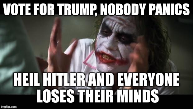 And everybody loses their minds Meme | VOTE FOR TRUMP, NOBODY PANICS HEIL HITLER AND EVERYONE LOSES THEIR MINDS | image tagged in memes,and everybody loses their minds | made w/ Imgflip meme maker
