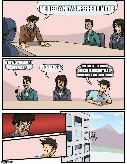 So whats the problem? | WE NEED A NEW SUPERHERO MOVIE A NEW SPIDERMAN RELEASE? AVENGERS 3? USE ONE OF THE OTHER 100'S OF HEROES INSTEAD OF STICKING TO THE SAME ONES | image tagged in memes,boardroom meeting suggestion,superheroes,spiderman,avengers,hollywood | made w/ Imgflip meme maker