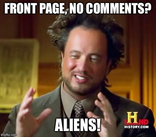 Ancient Aliens Meme | FRONT PAGE, NO COMMENTS? ALIENS! | image tagged in memes,ancient aliens | made w/ Imgflip meme maker