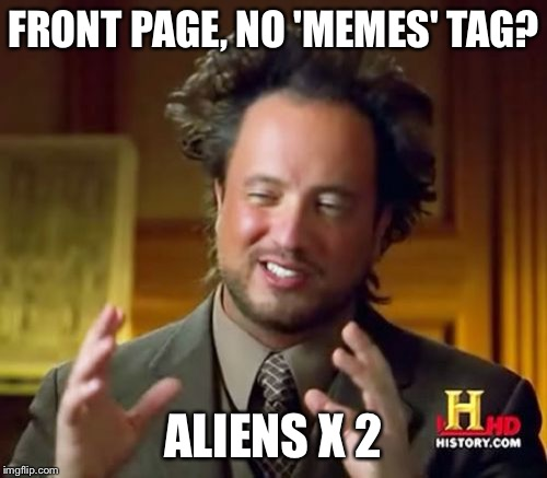Ancient Aliens Meme | FRONT PAGE, NO 'MEMES' TAG? ALIENS X 2 | image tagged in memes,ancient aliens | made w/ Imgflip meme maker