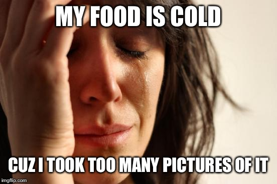 First World Problems Meme | MY FOOD IS COLD CUZ I TOOK TOO MANY PICTURES OF IT | image tagged in woman crying | made w/ Imgflip meme maker