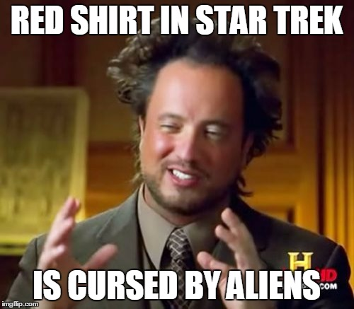 Ancient Aliens Meme | RED SHIRT IN STAR TREK IS CURSED BY ALIENS | image tagged in memes,ancient aliens | made w/ Imgflip meme maker