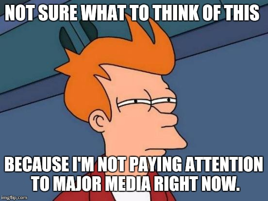 Futurama Fry Meme | NOT SURE WHAT TO THINK OF THIS BECAUSE I'M NOT PAYING ATTENTION TO MAJOR MEDIA RIGHT NOW. | image tagged in memes,futurama fry | made w/ Imgflip meme maker