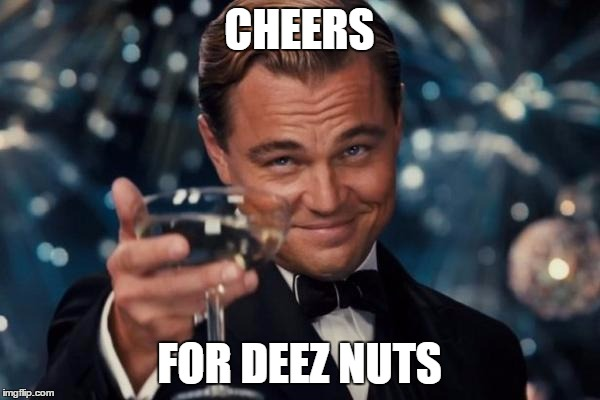 CHEERS FOR DEEZ NUTS | image tagged in memes,leonardo dicaprio cheers | made w/ Imgflip meme maker
