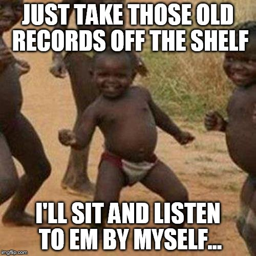 Third World Success Kid Meme | JUST TAKE THOSE OLD RECORDS OFF THE SHELF I'LL SIT AND LISTEN TO EM BY MYSELF... | image tagged in memes,third world success kid | made w/ Imgflip meme maker