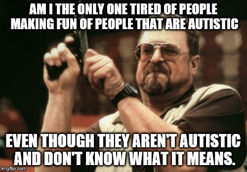 Am I The Only One Around Here Meme | AM I THE ONLY ONE TIRED OF PEOPLE MAKING FUN OF PEOPLE THAT ARE AUTISTIC EVEN THOUGH THEY AREN'T AUTISTIC AND DON'T KNOW WHAT IT MEANS. | image tagged in memes,am i the only one around here | made w/ Imgflip meme maker