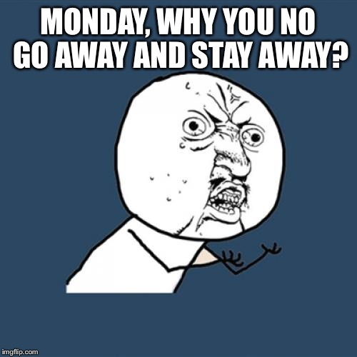 Y U No | MONDAY, WHY YOU NO GO AWAY AND STAY AWAY? | image tagged in memes,y u no | made w/ Imgflip meme maker