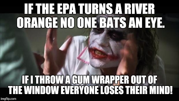 And everybody loses their minds Meme | IF THE EPA TURNS A RIVER ORANGE NO ONE BATS AN EYE. IF I THROW A GUM WRAPPER OUT OF THE WINDOW EVERYONE LOSES THEIR MIND! | image tagged in memes,and everybody loses their minds | made w/ Imgflip meme maker