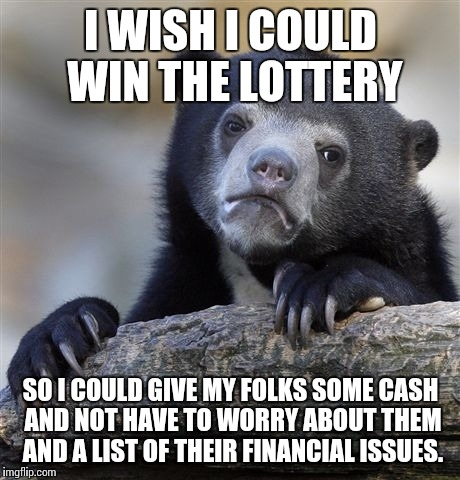 Confession Bear Meme | I WISH I COULD WIN THE LOTTERY SO I COULD GIVE MY FOLKS SOME CASH AND NOT HAVE TO WORRY ABOUT THEM AND A LIST OF THEIR FINANCIAL ISSUES. | image tagged in memes,confession bear,AdviceAnimals | made w/ Imgflip meme maker