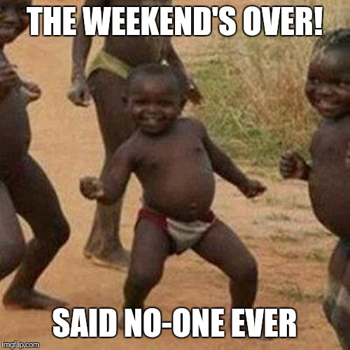 Said no-one ever | THE WEEKEND'S OVER! SAID NO-ONE EVER | image tagged in memes,third world success kid | made w/ Imgflip meme maker
