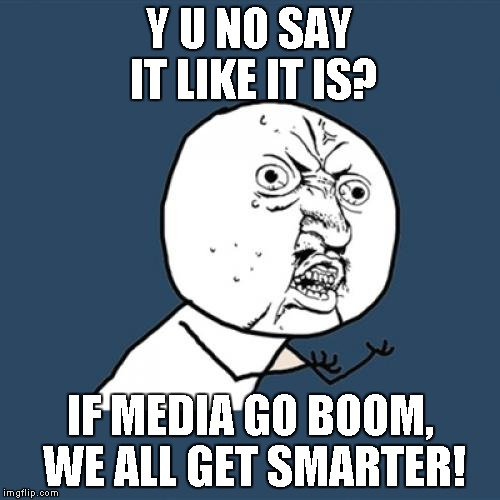 Y U No Meme | Y U NO SAY IT LIKE IT IS? IF MEDIA GO BOOM, WE ALL GET SMARTER! | image tagged in memes,y u no | made w/ Imgflip meme maker