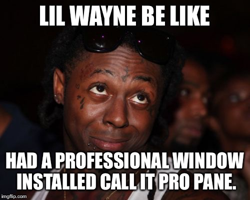 Lil Wayne | LIL WAYNE BE LIKE HAD A PROFESSIONAL WINDOW INSTALLED CALL IT PRO PANE. | image tagged in memes,lil wayne | made w/ Imgflip meme maker