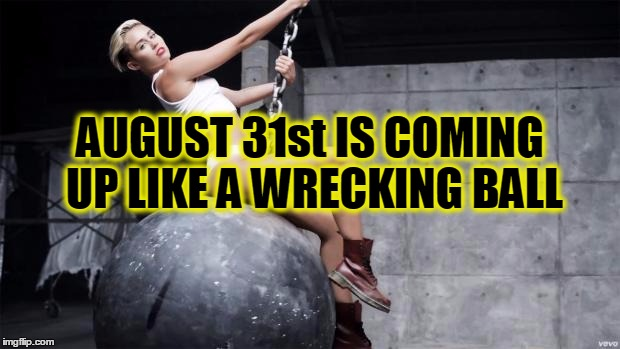 miley cyrus wreckingball | AUGUST 31st IS COMING UP LIKE A WRECKING BALL | image tagged in miley cyrus wreckingball | made w/ Imgflip meme maker