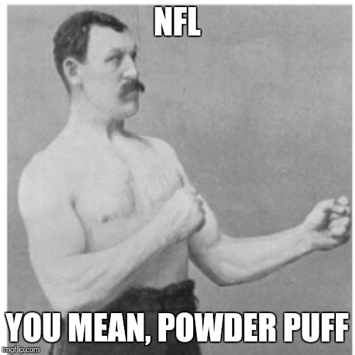 NFL | NFL YOU MEAN, POWDER PUFF | image tagged in memes,overly manly man,nfl,comedy,cheerleaders | made w/ Imgflip meme maker