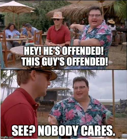 See Nobody Cares Meme | HEY! HE'S OFFENDED! THIS GUY'S OFFENDED! SEE? NOBODY CARES. | image tagged in memes,see nobody cares | made w/ Imgflip meme maker