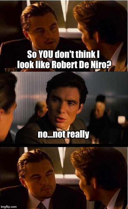 Inception Meme | So YOU don't think I look like Robert De Niro? no...not really | image tagged in memes,inception | made w/ Imgflip meme maker