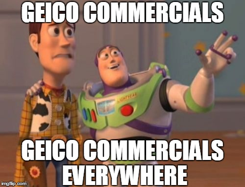 EVERYWHERE | GEICO COMMERCIALS GEICO COMMERCIALS EVERYWHERE | image tagged in memes,x x everywhere,geico,commercials | made w/ Imgflip meme maker