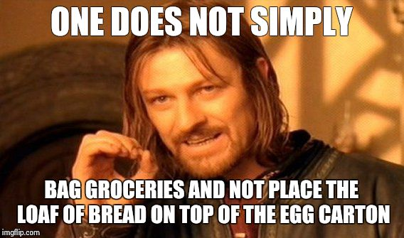 One Does Not Simply Meme | ONE DOES NOT SIMPLY BAG GROCERIES AND NOT PLACE THE LOAF OF BREAD ON TOP OF THE EGG CARTON | image tagged in memes,one does not simply | made w/ Imgflip meme maker