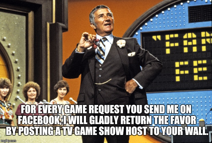 Facebook Game Request  | FOR EVERY GAME REQUEST YOU SEND ME ON FACEBOOK, I WILL GLADLY RETURN THE FAVOR BY POSTING A TV GAME SHOW HOST TO YOUR WALL. | image tagged in facebook,game,tv show,internet,friend | made w/ Imgflip meme maker
