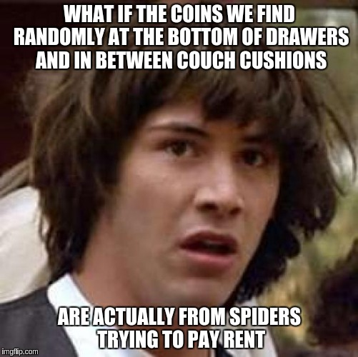 Conspiracy Keanu Meme | WHAT IF THE COINS WE FIND RANDOMLY AT THE BOTTOM OF DRAWERS AND IN BETWEEN COUCH CUSHIONS ARE ACTUALLY FROM SPIDERS TRYING TO PAY RENT | image tagged in memes,conspiracy keanu | made w/ Imgflip meme maker