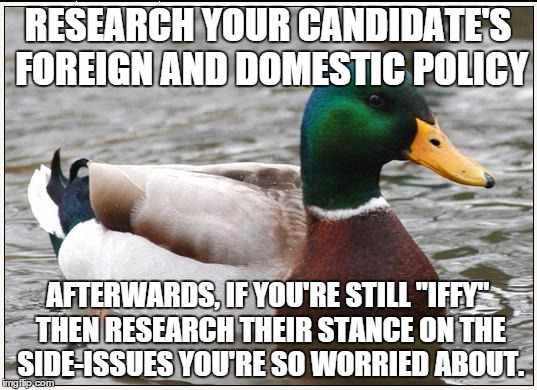 "Actual Advice Mallard Meme | RESEARCH YOUR CANDIDATE'S FOREIGN AND DOMESTIC POLICY AFTERWARDS, IF YOU'RE STILL ""IFFY"" THEN RESEARCH THEIR STANCE ON THE SIDE-ISSUES YOU'R 