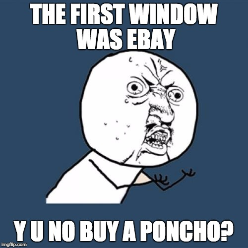 Y U No Meme | THE FIRST WINDOW WAS EBAY Y U NO BUY A PONCHO? | image tagged in memes,y u no | made w/ Imgflip meme maker