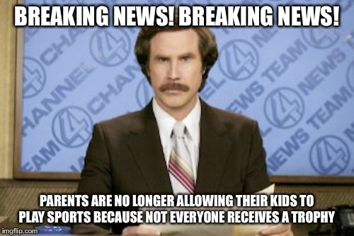 Ron Burgundy Meme | BREAKING NEWS! BREAKING NEWS! PARENTS ARE NO LONGER ALLOWING THEIR KIDS TO PLAY SPORTS BECAUSE NOT EVERYONE RECEIVES A TROPHY | image tagged in memes,ron burgundy | made w/ Imgflip meme maker