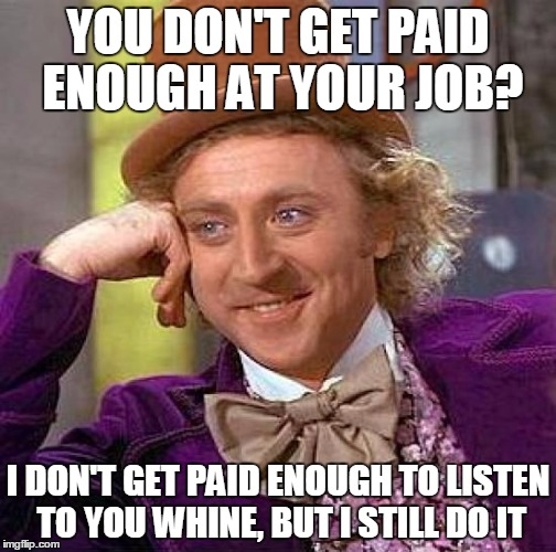 Creepy Condescending Wonka Meme | YOU DON'T GET PAID ENOUGH AT YOUR JOB? I DON'T GET PAID ENOUGH TO LISTEN TO YOU WHINE, BUT I STILL DO IT | image tagged in memes,creepy condescending wonka | made w/ Imgflip meme maker
