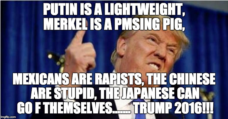Trump about to lose it | PUTIN IS A LIGHTWEIGHT, MERKEL IS A PMSING PIG, MEXICANS ARE RAPISTS, THE CHINESE ARE STUPID, THE JAPANESE CAN GO F THEMSELVES....... TRUMP  | image tagged in trump about to lose it | made w/ Imgflip meme maker
