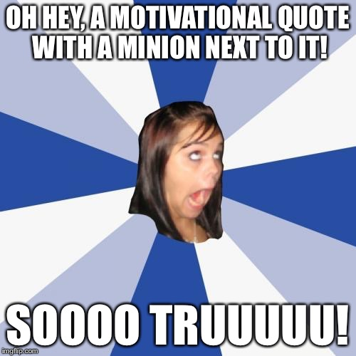 Annoying Facebook Girl | OH HEY, A MOTIVATIONAL QUOTE WITH A MINION NEXT TO IT! SOOOO TRUUUUU! | image tagged in memes,annoying facebook girl | made w/ Imgflip meme maker