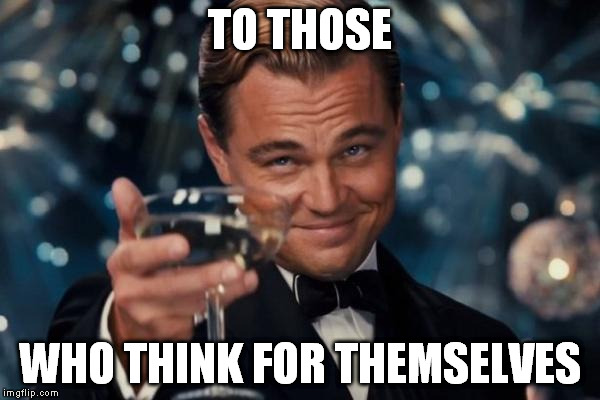 Leonardo Dicaprio Cheers Meme | TO THOSE WHO THINK FOR THEMSELVES | image tagged in memes,leonardo dicaprio cheers | made w/ Imgflip meme maker