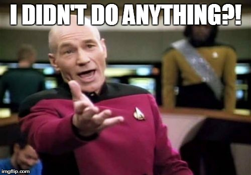 Picard Wtf Meme | I DIDN'T DO ANYTHING?! | image tagged in memes,picard wtf | made w/ Imgflip meme maker