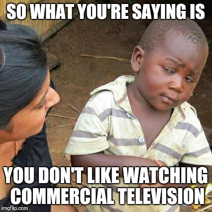 Third World Skeptical Kid Meme | SO WHAT YOU'RE SAYING IS YOU DON'T LIKE WATCHING COMMERCIAL TELEVISION | image tagged in memes,third world skeptical kid | made w/ Imgflip meme maker