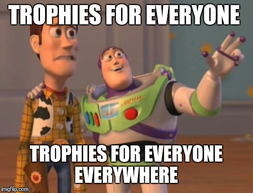 X, X Everywhere Meme | TROPHIES FOR EVERYONE TROPHIES FOR EVERYONE EVERYWHERE | image tagged in memes,x x everywhere | made w/ Imgflip meme maker
