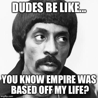 My girl not allowed to | DUDES BE LIKE... YOU KNOW EMPIRE WAS BASED OFF MY LIFE? | image tagged in my girl not allowed to | made w/ Imgflip meme maker