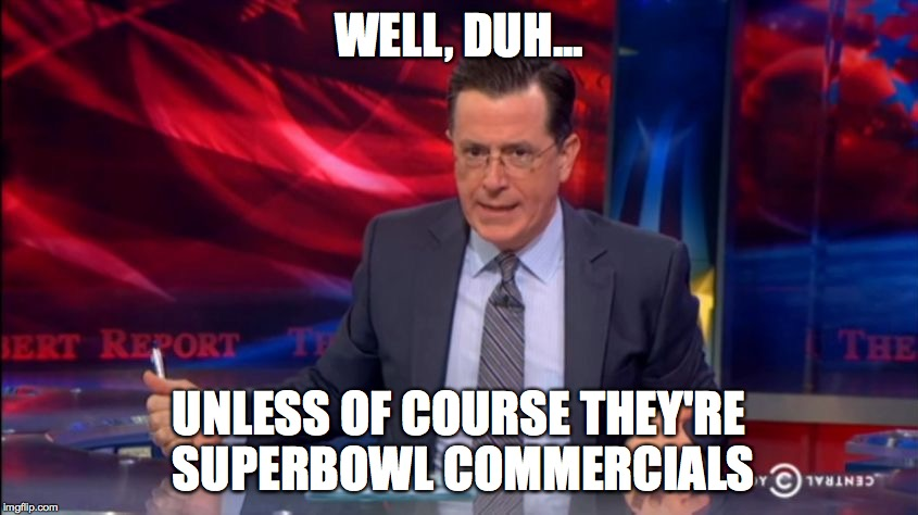 Politically Incorrect Colbert (2) | WELL, DUH... UNLESS OF COURSE THEY'RE SUPERBOWL COMMERCIALS | image tagged in politically incorrect colbert 2 | made w/ Imgflip meme maker