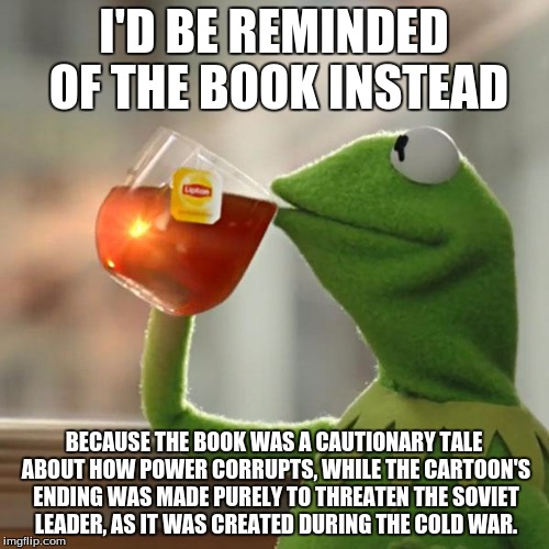 But Thats None Of My Business Meme | I'D BE REMINDED OF THE BOOK INSTEAD BECAUSE THE BOOK WAS A CAUTIONARY TALE ABOUT HOW POWER CORRUPTS, WHILE THE CARTOON'S ENDING WAS MADE PUR | image tagged in memes,but thats none of my business,kermit the frog | made w/ Imgflip meme maker