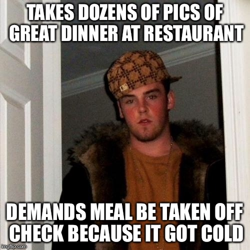 Scumbag Steve Meme | TAKES DOZENS OF PICS OF GREAT DINNER AT RESTAURANT DEMANDS MEAL BE TAKEN OFF CHECK BECAUSE IT GOT COLD | image tagged in memes,scumbag steve | made w/ Imgflip meme maker