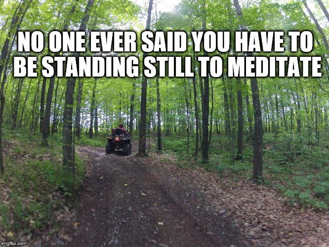 Meditation ATV style | NO ONE EVER SAID YOU HAVE TO BE STANDING STILL TO MEDITATE | image tagged in soo line trail,atving,atvs | made w/ Imgflip meme maker