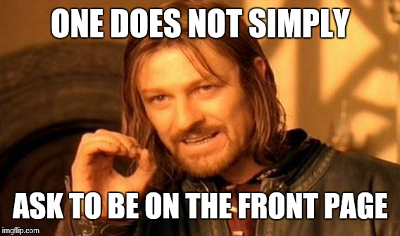 One Does Not Simply Meme | ONE DOES NOT SIMPLY ASK TO BE ON THE FRONT PAGE | image tagged in memes,one does not simply | made w/ Imgflip meme maker