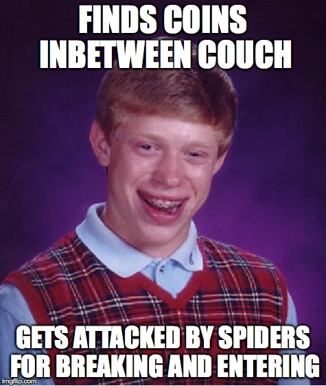 Bad Luck Brian Meme | FINDS COINS INBETWEEN COUCH GETS ATTACKED BY SPIDERS FOR BREAKING AND ENTERING | image tagged in memes,bad luck brian | made w/ Imgflip meme maker
